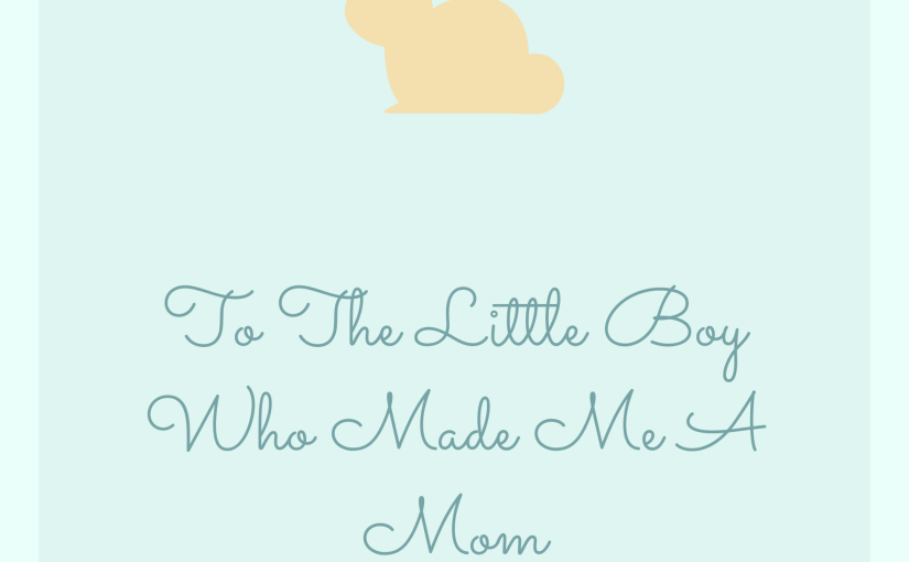 To The Little Boy Who Made Me A Mom.