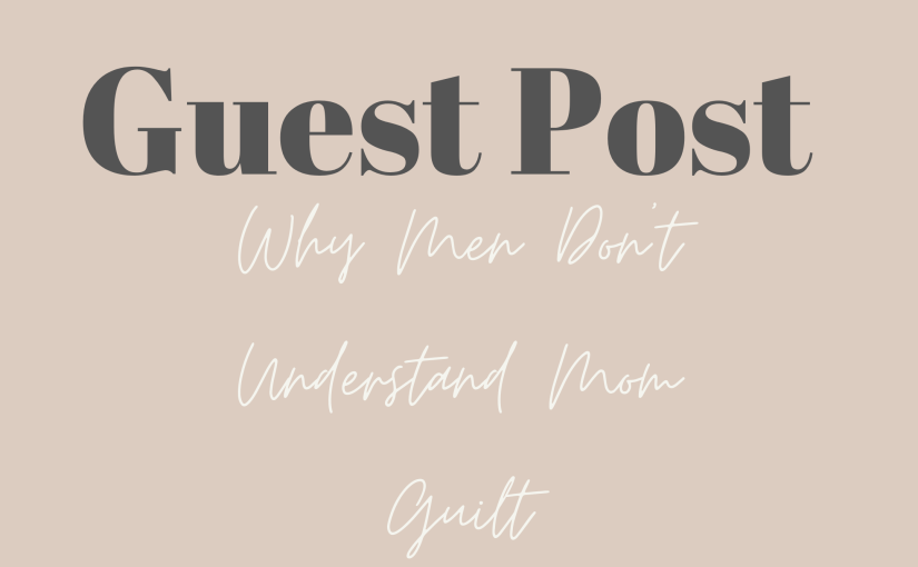 Guest Post: Why Don't Men Understand Mom Guilt.