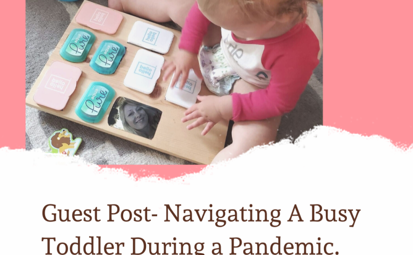 Guest Post- Navigating a Busy Toddler During a Pandemic.