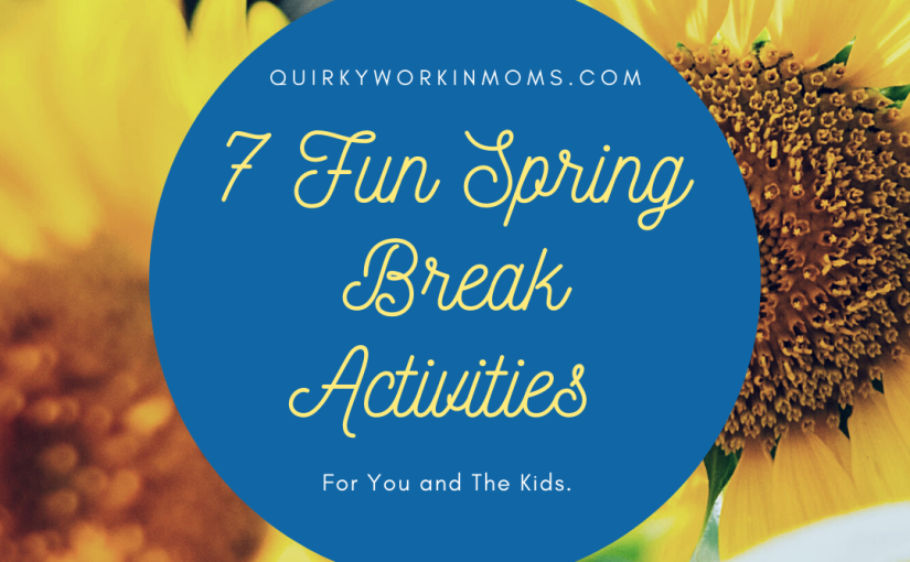 7 Fun Spring Break Activities For You and The Kids.